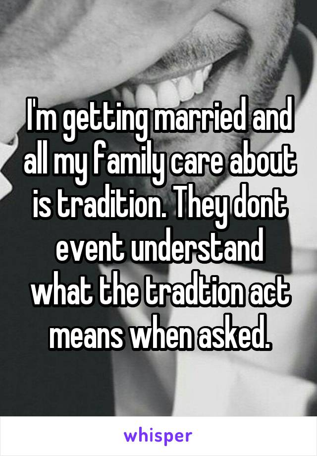 I'm getting married and all my family care about is tradition. They dont event understand what the tradtion act means when asked.