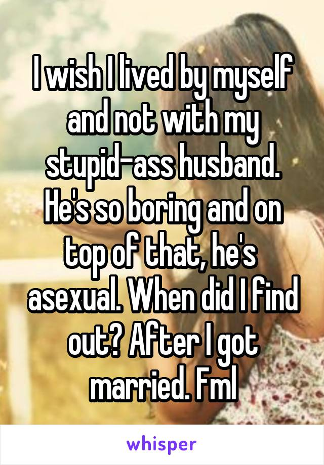 I wish I lived by myself and not with my stupid-ass husband. He's so boring and on top of that, he's  asexual. When did I find out? After I got married. Fml
