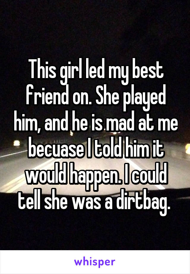 This girl led my best friend on. She played him, and he is mad at me becuase I told him it would happen. I could tell she was a dirtbag.