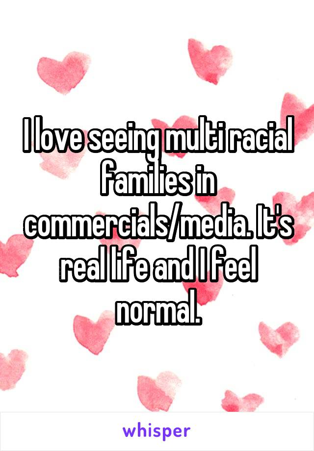 I love seeing multi racial families in commercials/media. It's real life and I feel normal.