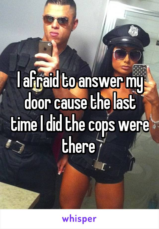 I afraid to answer my door cause the last time I did the cops were there