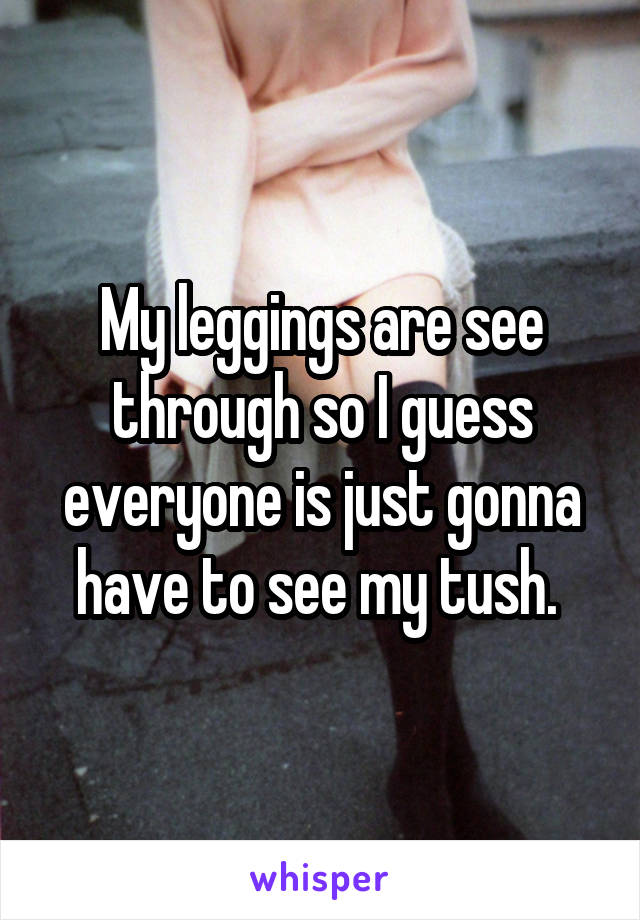 My leggings are see through so I guess everyone is just gonna have to see my tush.