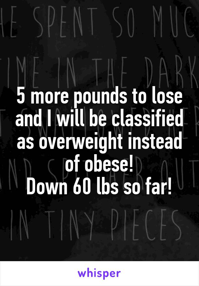 5 more pounds to lose and I will be classified as overweight instead of obese! Down 60 lbs so far!