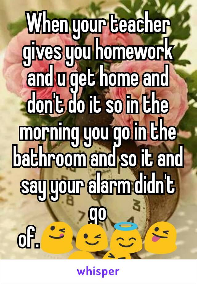 When your teacher gives you homework and u get home and don't do it so in the morning you go in the bathroom and so it and say your alarm didn't go of.😋😉😇😜😛😝