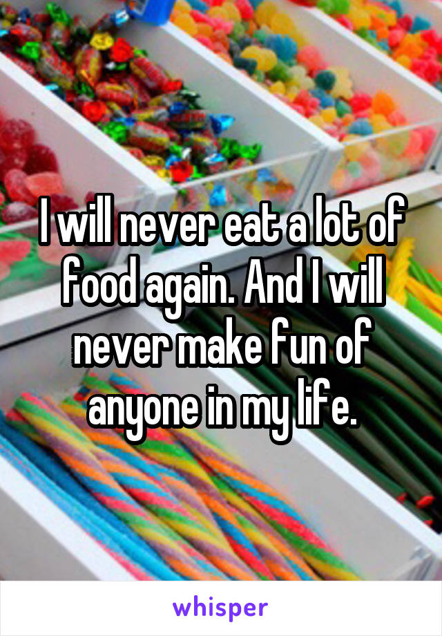 I will never eat a lot of food again. And I will never make fun of anyone in my life.