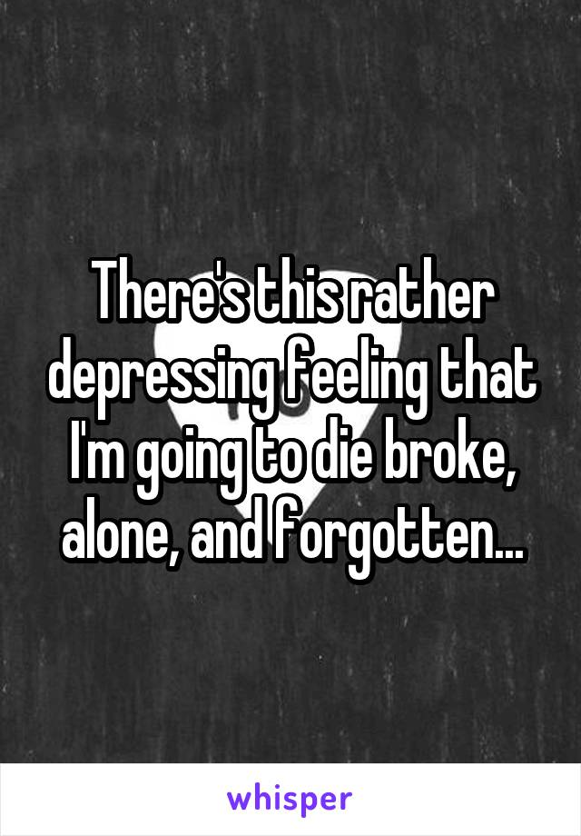 There's this rather depressing feeling that I'm going to die broke, alone, and forgotten...