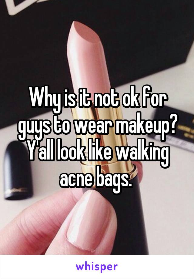 Why is it not ok for guys to wear makeup? Y'all look like walking acne bags.
