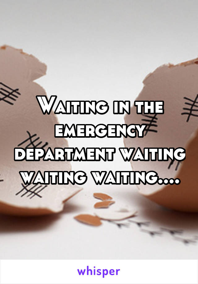 Waiting in the emergency department waiting waiting waiting....