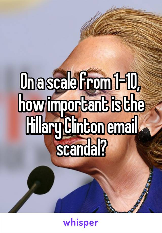 On a scale from 1-10,  how important is the Hillary Clinton email scandal?