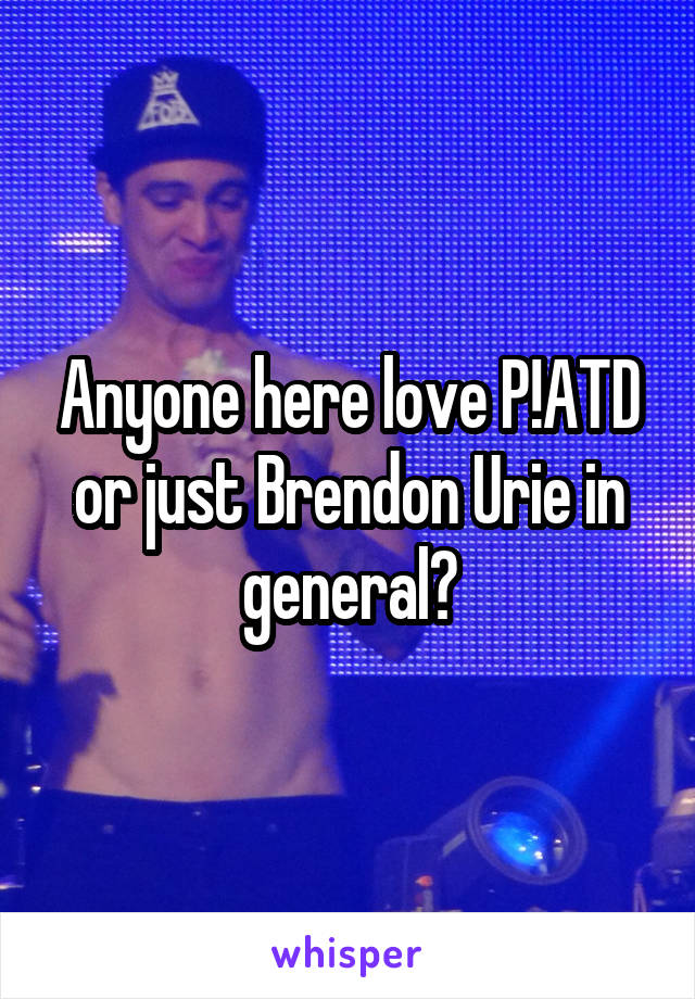 Anyone here love P!ATD or just Brendon Urie in general?