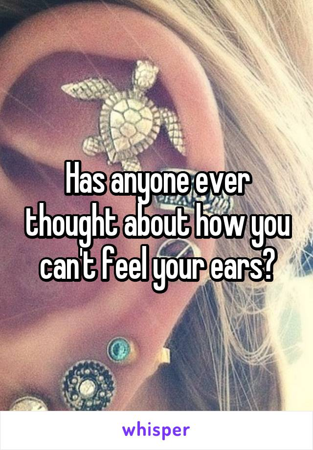 Has anyone ever thought about how you can't feel your ears?