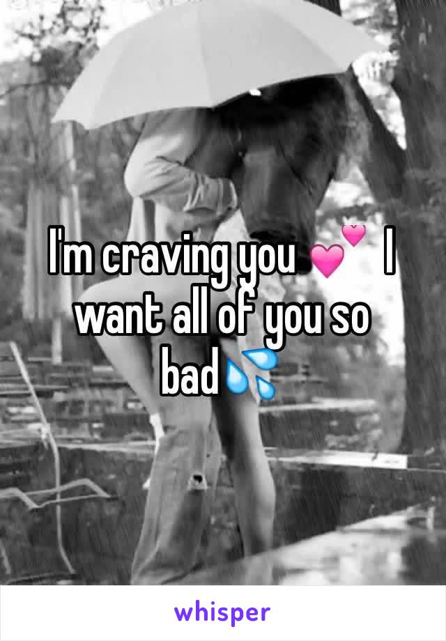 I'm craving you 💕  I want all of you so bad💦
