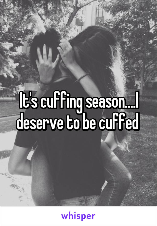 It's cuffing season....I deserve to be cuffed