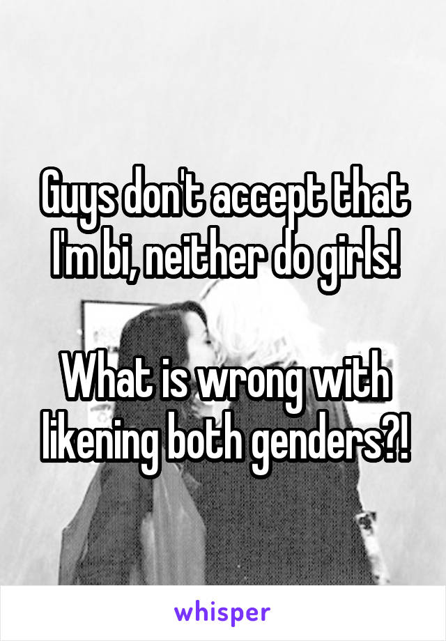 Guys don't accept that I'm bi, neither do girls!  What is wrong with likening both genders?!