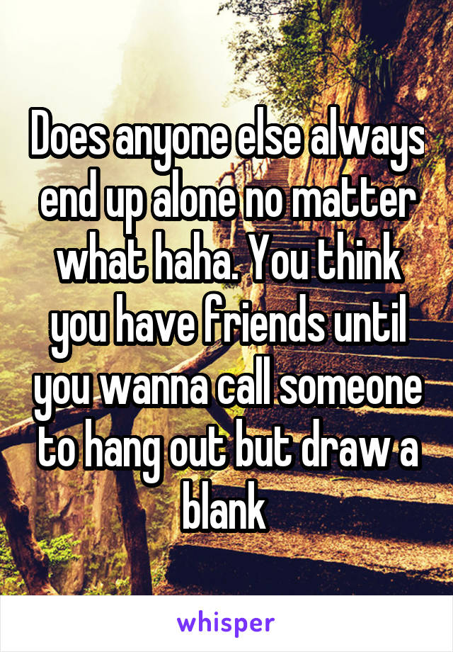 Does anyone else always end up alone no matter what haha. You think you have friends until you wanna call someone to hang out but draw a blank