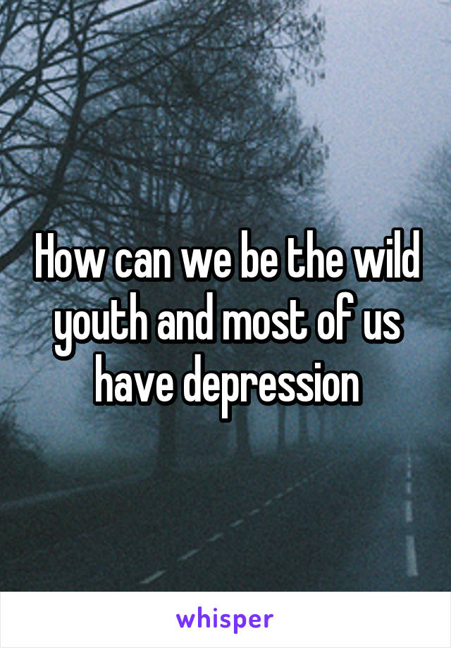 How can we be the wild youth and most of us have depression