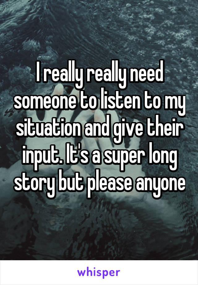 I really really need someone to listen to my situation and give their input. It's a super long story but please anyone