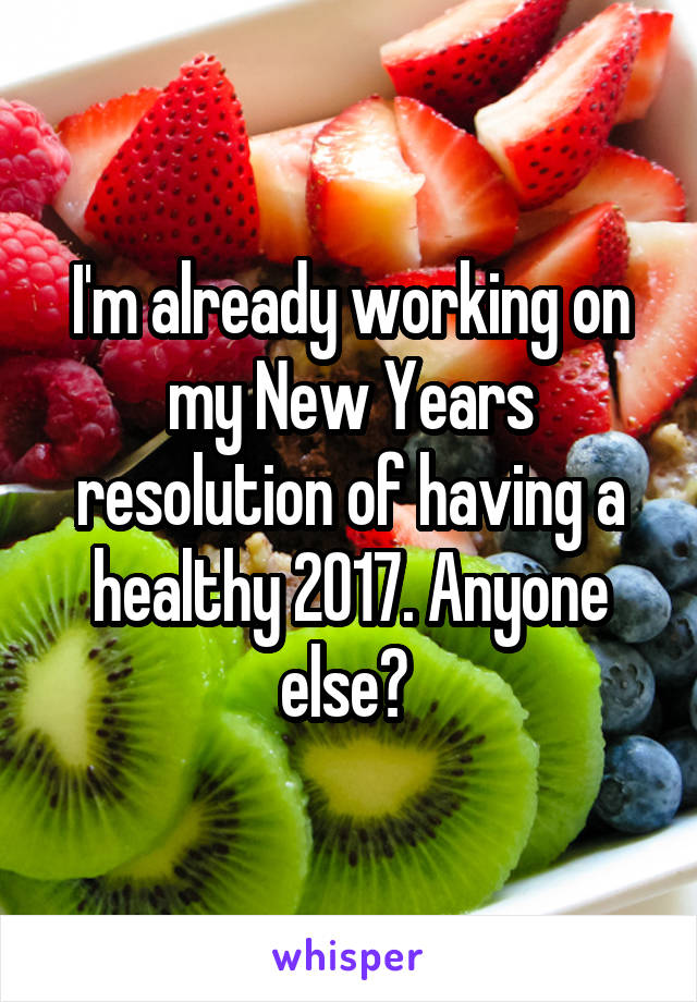 I'm already working on my New Years resolution of having a healthy 2017. Anyone else?