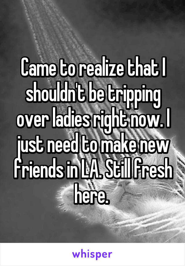Came to realize that I shouldn't be tripping over ladies right now. I just need to make new friends in LA. Still fresh here.