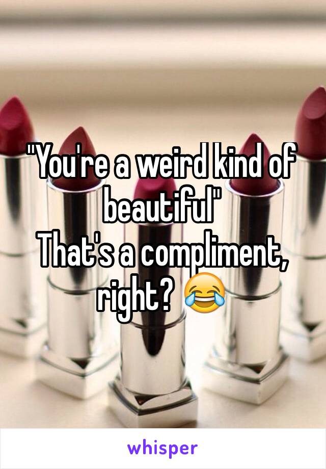 """You're a weird kind of beautiful""  That's a compliment, right? 😂"