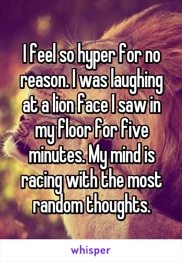 I feel so hyper for no reason. I was laughing at a lion face I saw in my floor for five minutes. My mind is racing with the most random thoughts.