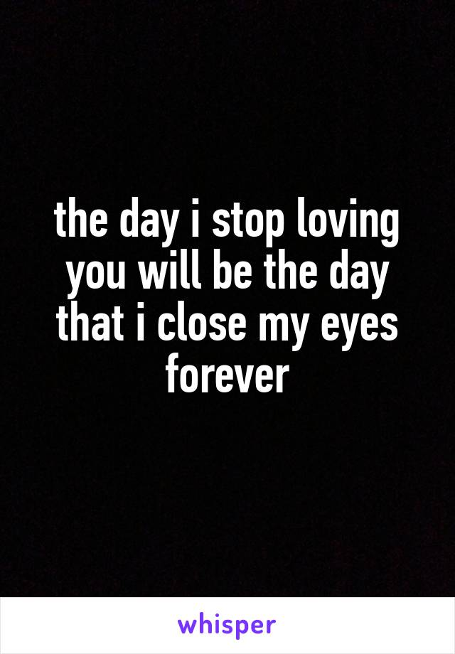 the day i stop loving you will be the day that i close my eyes forever