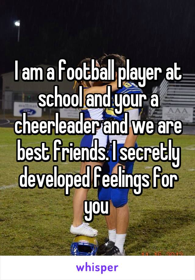 I am a football player at school and your a cheerleader and we are best friends. I secretly developed feelings for you