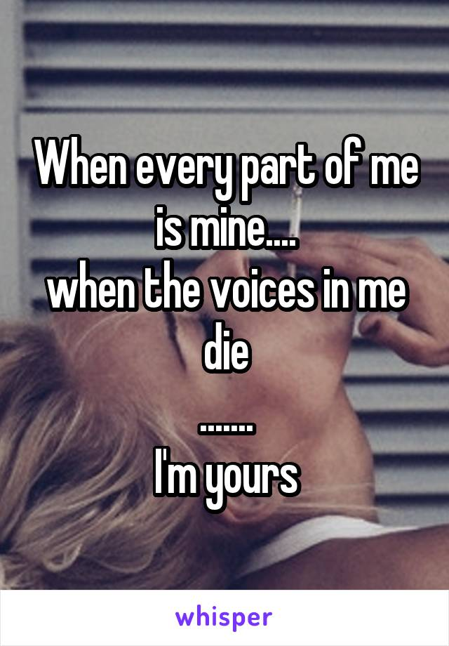 When every part of me is mine.... when the voices in me die ....... I'm yours