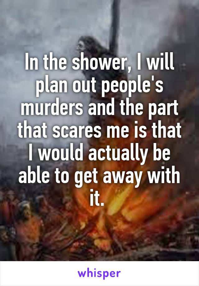 In the shower, I will plan out people's murders and the part that scares me is that I would actually be able to get away with it.