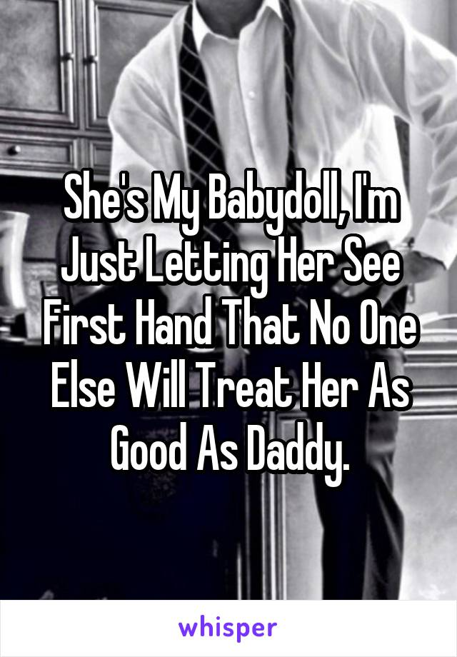 She's My Babydoll, I'm Just Letting Her See First Hand That No One Else Will Treat Her As Good As Daddy.