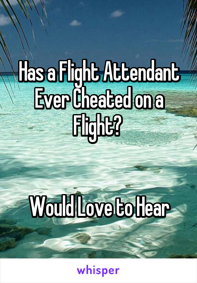 Has a Flight Attendant Ever Cheated on a Flight?    Would Love to Hear