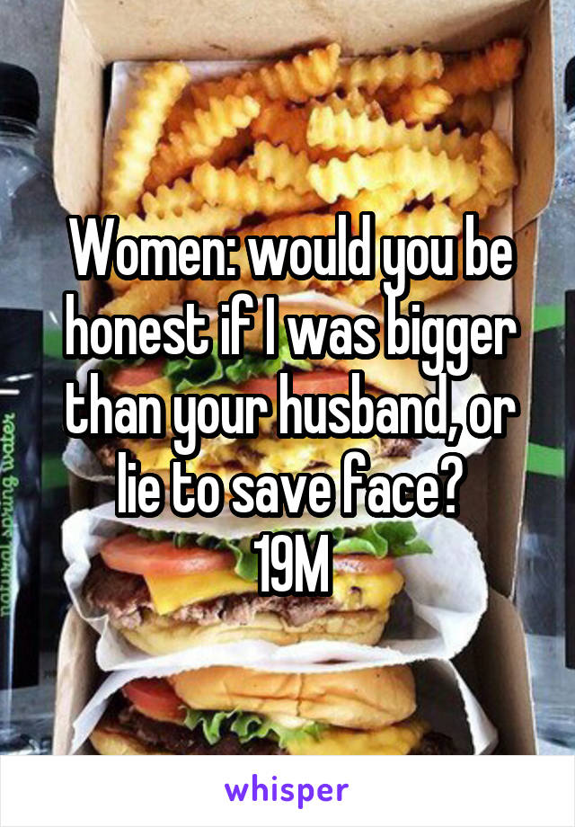 Women: would you be honest if I was bigger than your husband, or lie to save face? 19M