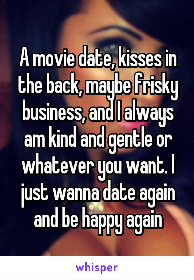 A movie date, kisses in the back, maybe frisky business, and I always am kind and gentle or whatever you want. I just wanna date again and be happy again