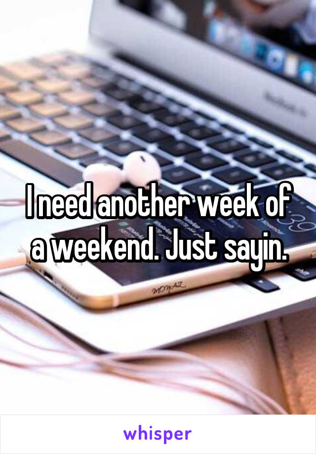 I need another week of a weekend. Just sayin.