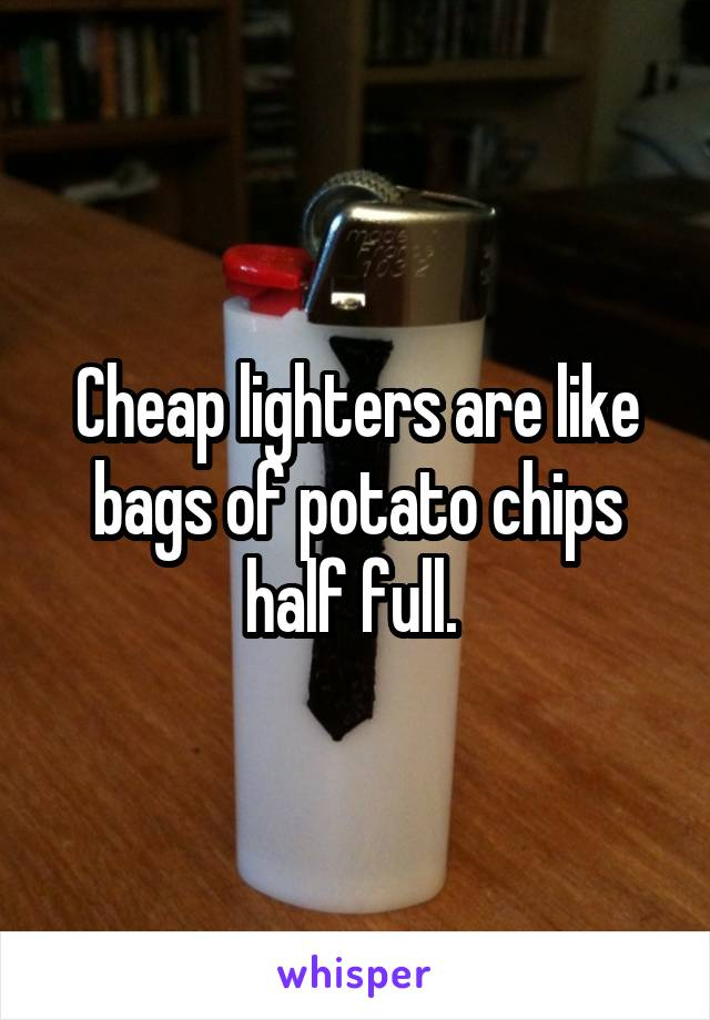 Cheap lighters are like bags of potato chips half full.