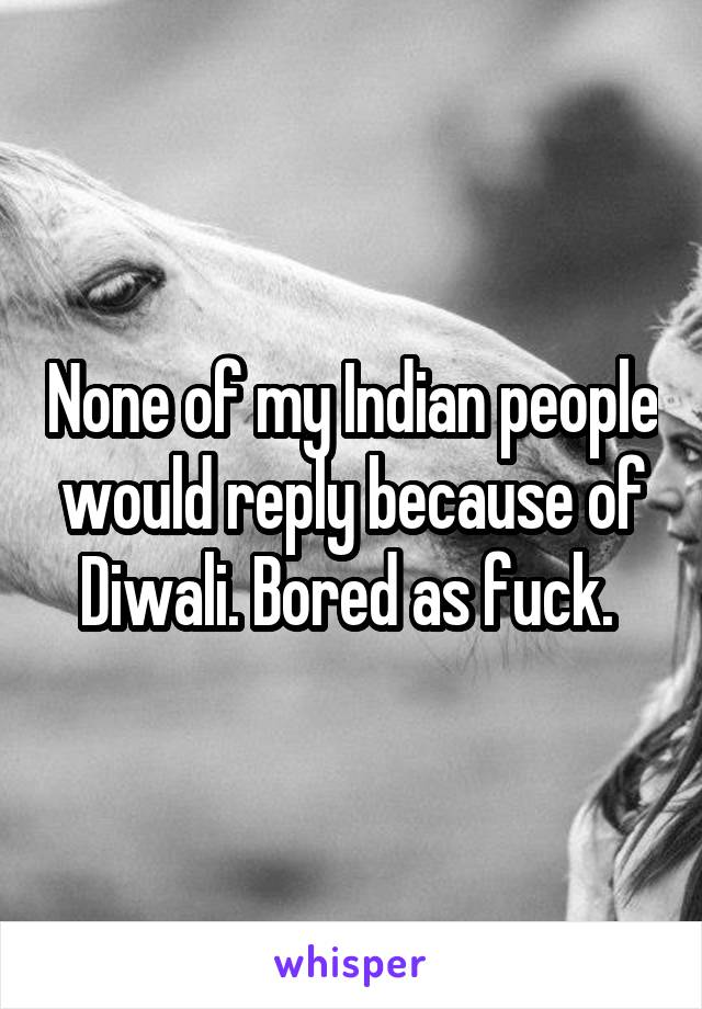 None of my Indian people would reply because of Diwali. Bored as fuck.