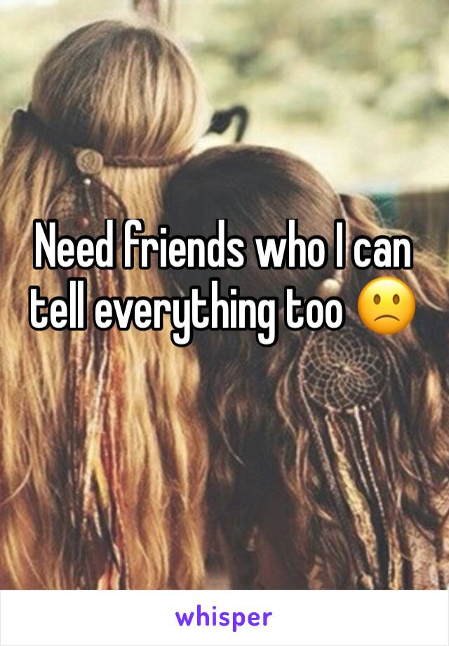 Need friends who I can tell everything too 🙁