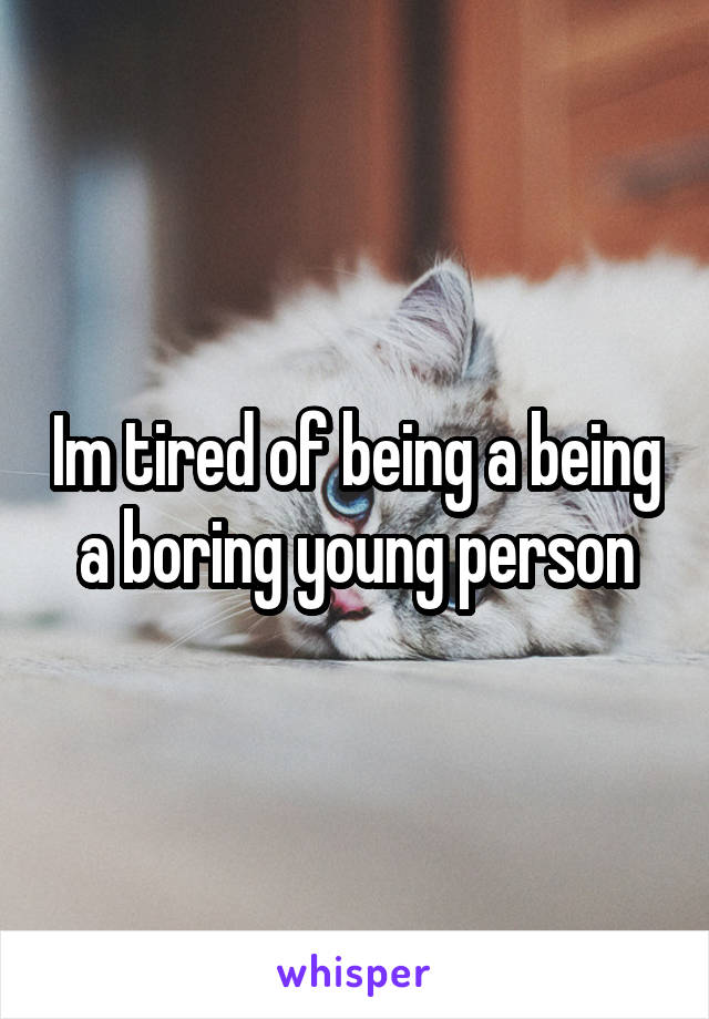 Im tired of being a being a boring young person