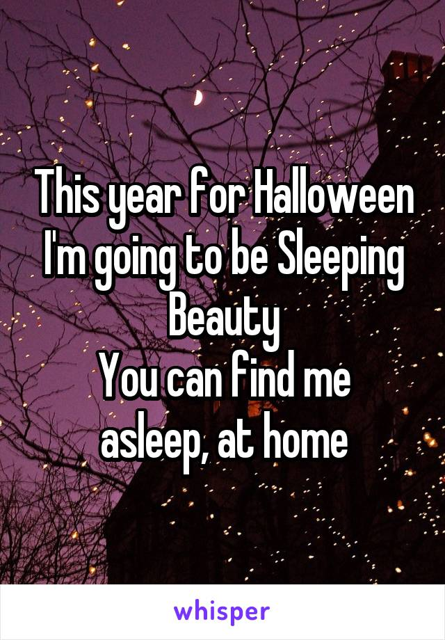This year for Halloween I'm going to be Sleeping Beauty You can find me asleep, at home