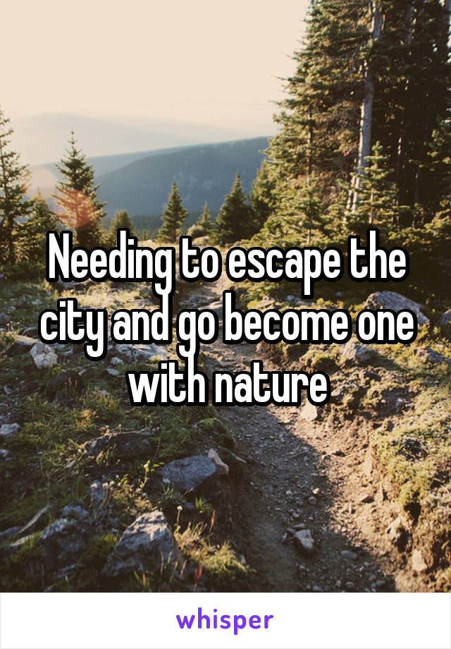 Needing to escape the city and go become one with nature
