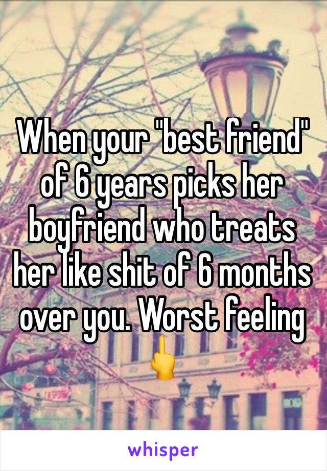 """When your """"best friend"""" of 6 years picks her boyfriend who treats her like shit of 6 months over you. Worst feeling 🖕"""