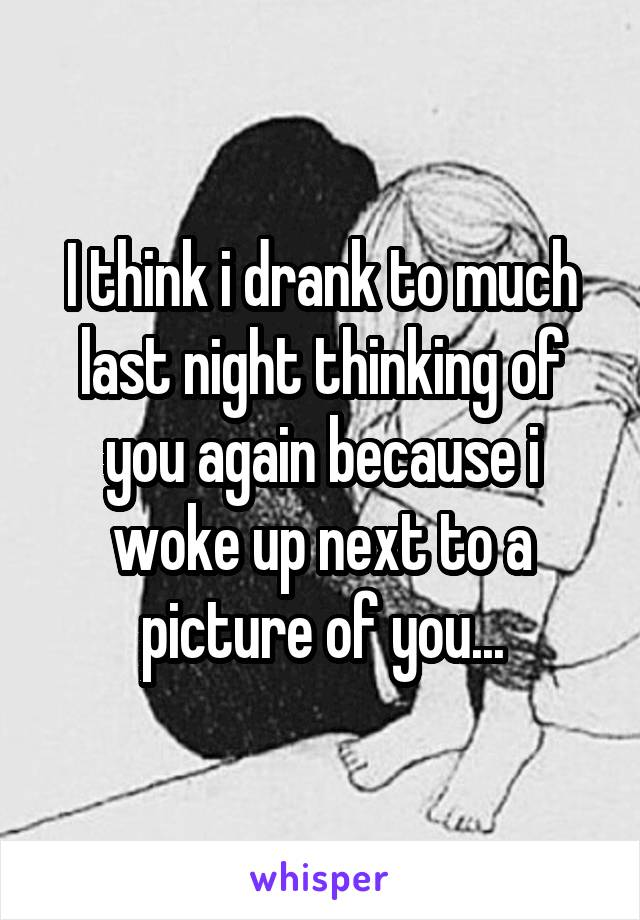 I think i drank to much last night thinking of you again because i woke up next to a picture of you...