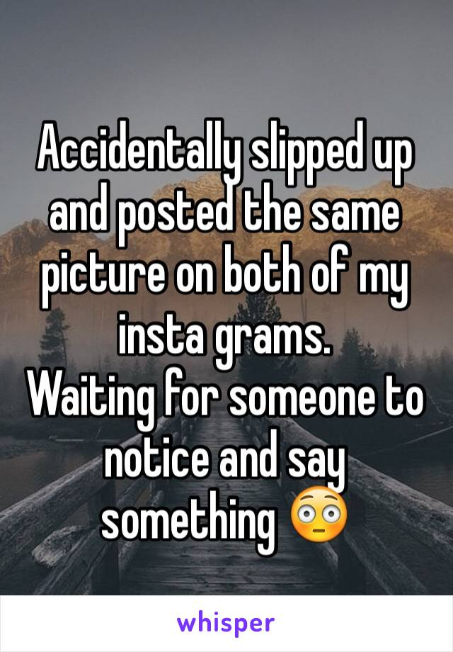 Accidentally slipped up and posted the same picture on both of my insta grams.  Waiting for someone to notice and say something 😳