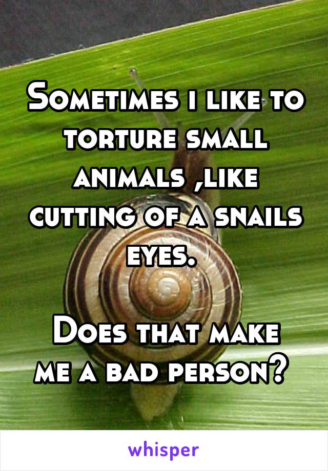 Sometimes i like to torture small animals ,like cutting of a snails eyes.   Does that make me a bad person?