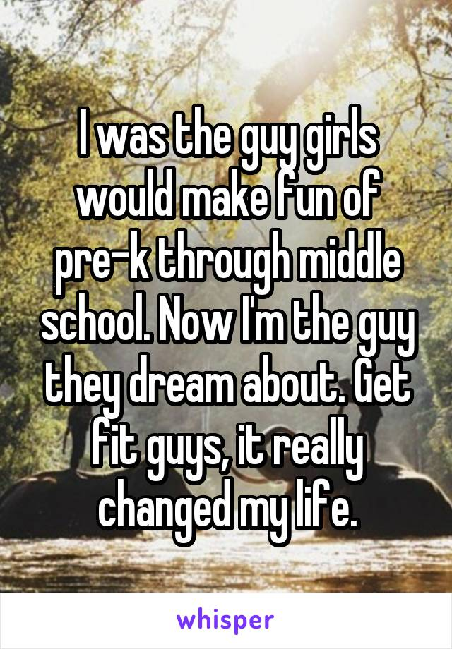 I was the guy girls would make fun of pre-k through middle school. Now I'm the guy they dream about. Get fit guys, it really changed my life.