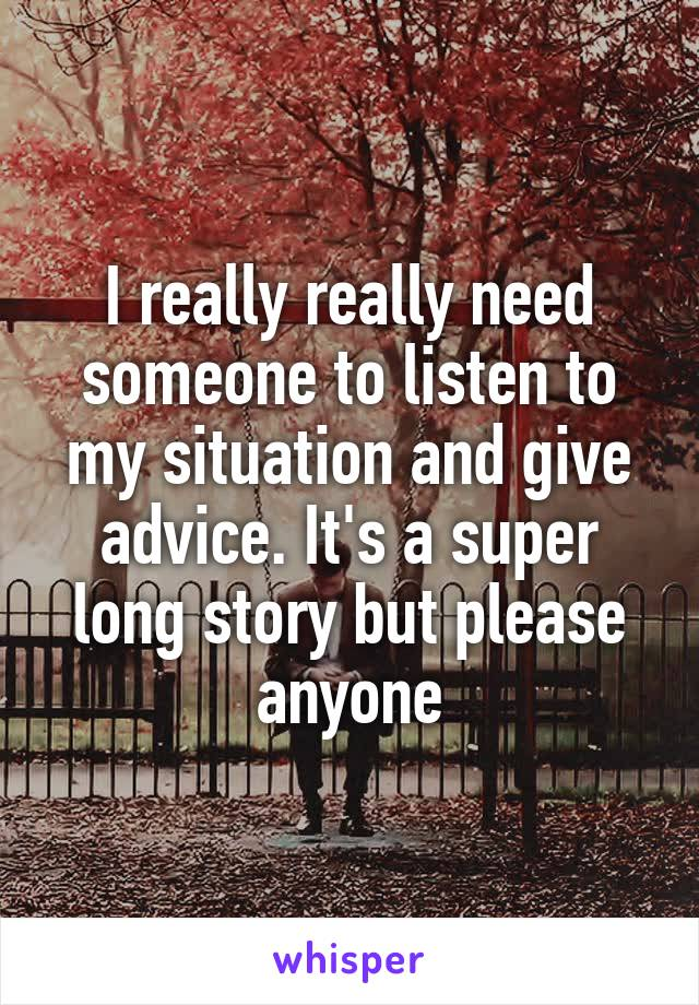 I really really need someone to listen to my situation and give advice. It's a super long story but please anyone