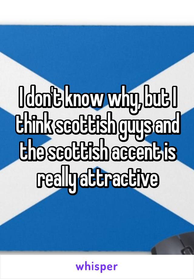 I don't know why, but I think scottish guys and the scottish accent is really attractive
