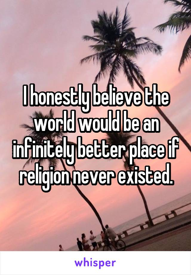 I honestly believe the world would be an infinitely better place if religion never existed.
