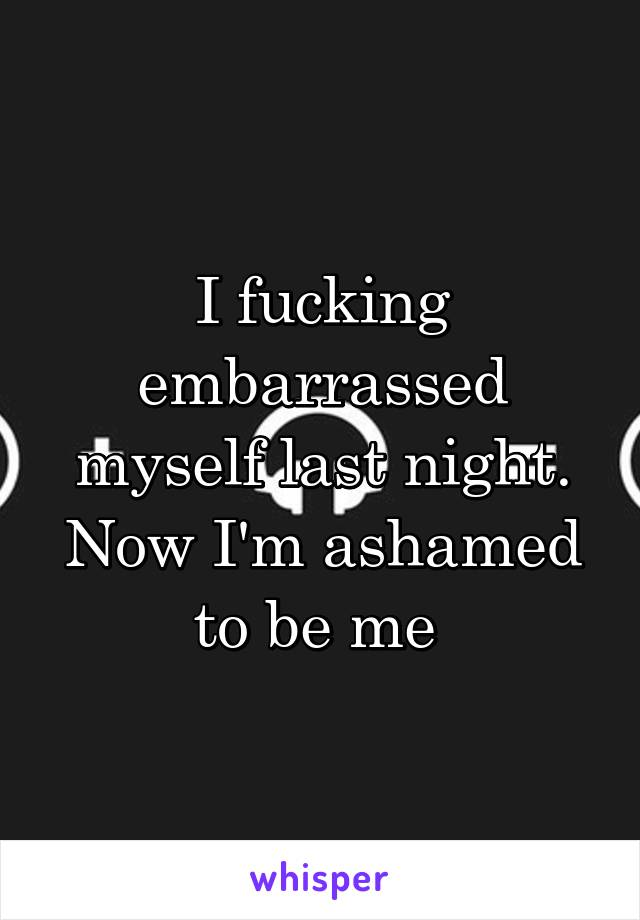 I fucking embarrassed myself last night. Now I'm ashamed to be me