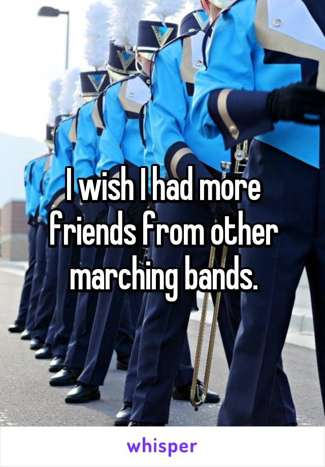 I wish I had more friends from other marching bands.